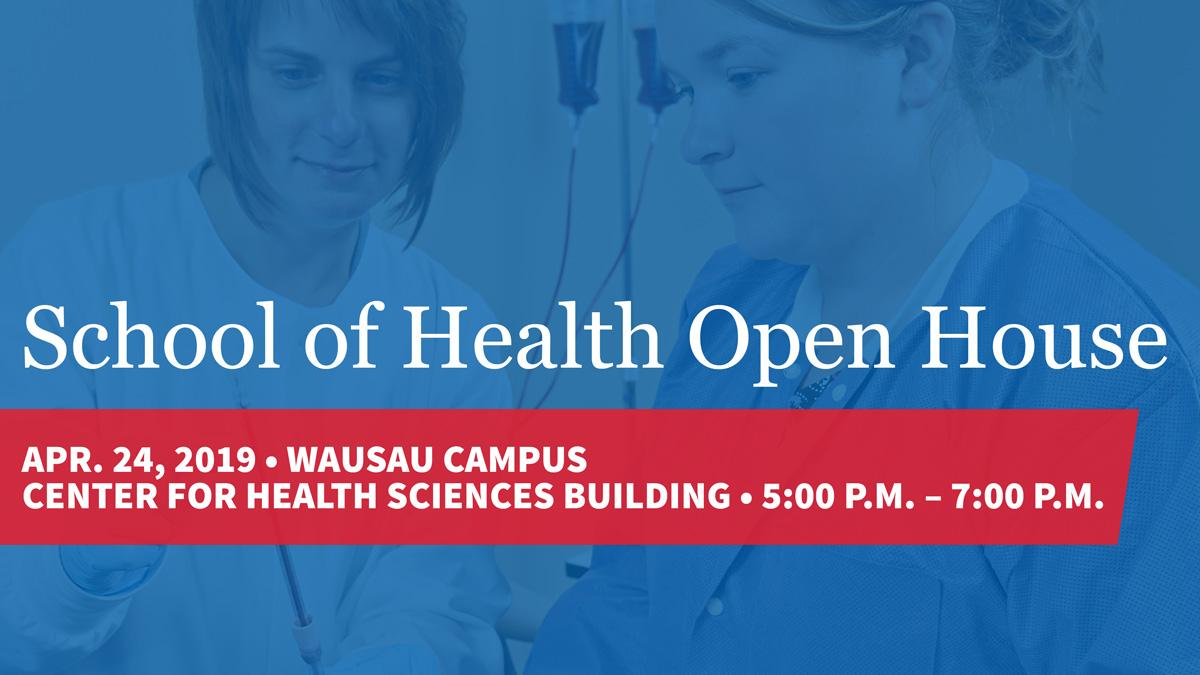 School of Health Open House Apr. 24, 2019, Wausau Campus, Center for Health Sciences Building, 5pm–7pm